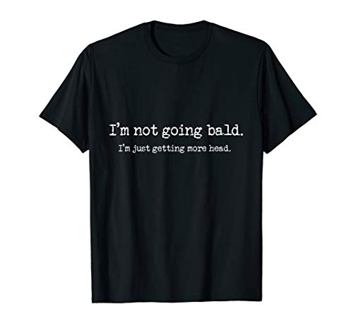 Funny Bald TShirt -I'm Not Going Bald Just Getting More Head