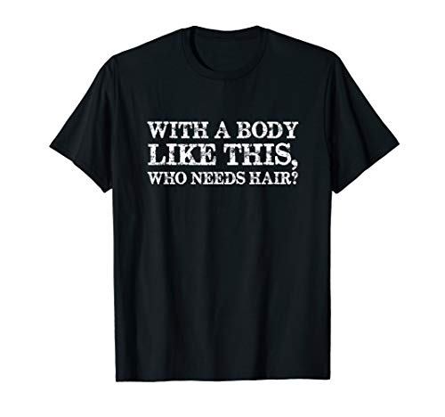 With A Body Like This Who Needs Hair Bald Man T-Shirt