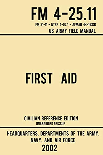 First Aid - FM 4-25.11 US Army Field Manual (2002 Civilian Reference Edition): Unabridged Manual On Military First Aid Skills And Procedures (Latest Release) (Military Outdoors Skills Series)