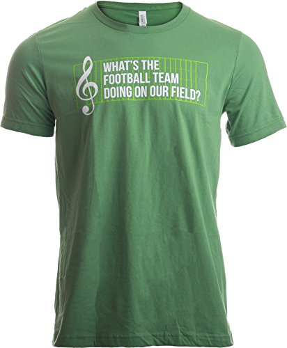 What's The Football Team Doing on Our Field? | Marching Band Unisex T-Shirt-XL Green