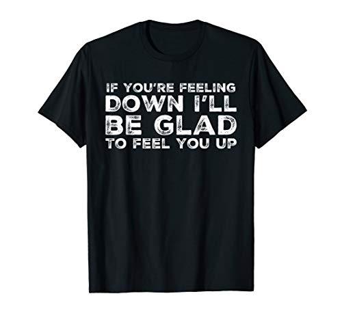 Feeling Down? I'll Feel You Up Raunchy Lewd Obscene T-Shirt