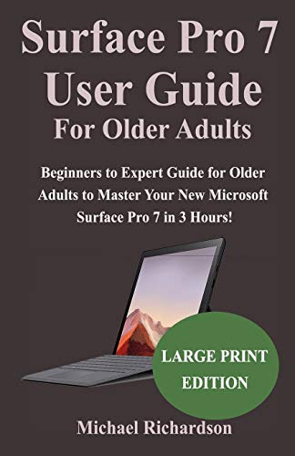 Surface Pro 7 User Guide For Older Adults: Beginners to Expert Guide for Older Adults to Master Your New Microsoft Surface Pro 7 in 3 Hours!