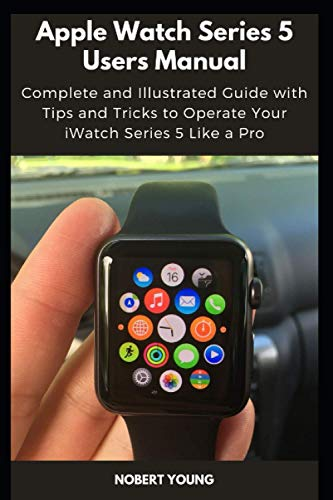 Apple Watch Series 5 Users Manual: Complete and Illustrated Guide with Tips and Tricks to Operate Your iWatch Series 5 Like a Pro
