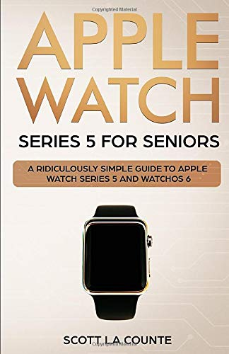 Apple Watch Series 5 for Seniors: A Ridiculously Simple Guide to Apple Watch Series 5 and WatchOS 6 (Tech for Seniors)