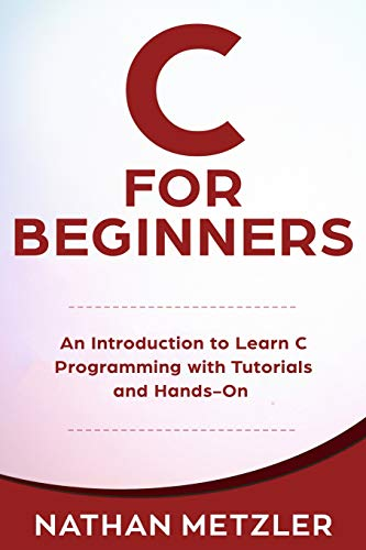 C for Beginners: An Introduction to Learn C Programming with Tutorials and Hands-On Examples