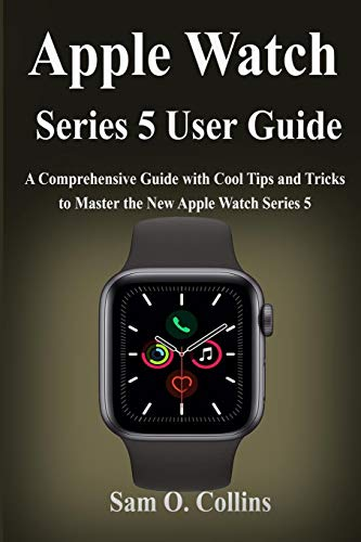 Apple Watch Series 5 User Guide: A Comprehensive Guide with Cool Tips and Tricks to Master the New Apple Watch Series 5