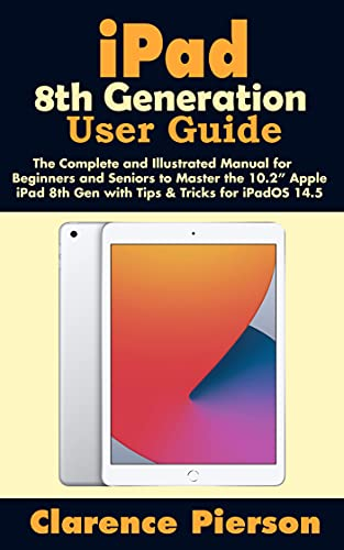 """iPad 8th Generation User Guide: The Complete and Illustrated Manual for Beginners and Seniors to Master the 10.2"""" Apple iPad 8th Gen with Tips & Tricks for iPadOS 14.5"""