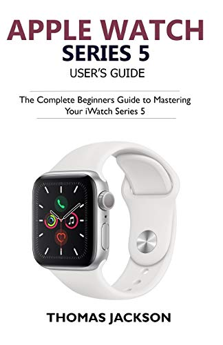 Apple Watch Series 5 User's Guide: The Complete Beginners Guide To Mastering Your iWatch Series 5