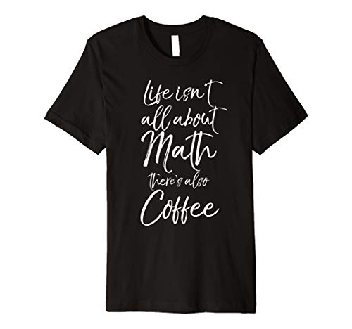 Mens Math Teacher Life isn't All About Math there's Also Coffee Premium T-Shirt