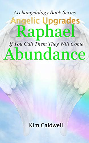 Archangelology, Raphael, Abundance: If You Call Them They Will Come (Archangelology Book Series 2)