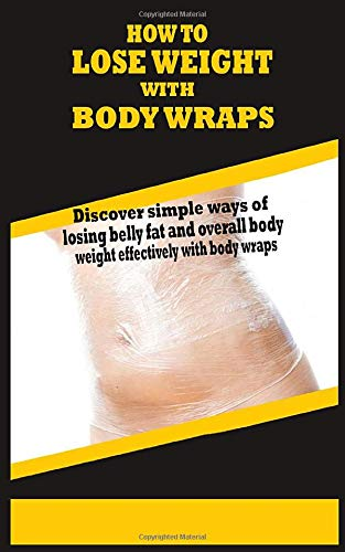 HOW TO LOSE WEIGHT WITH BODY WRAPS: Discover simple ways of losing belly fat and overall body weight effectively with body wraps
