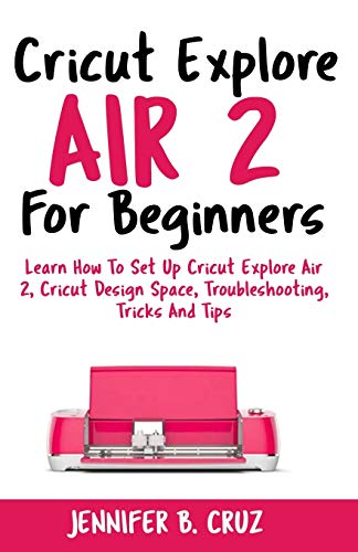 Cricut Explore Air 2 For Beginners: Learn How to Set Up Cricut Explore Air 2, Cricut DesignSpace, Troubleshooting, Tricks and Tips (Complete Beginners Guide) (cricut machine)