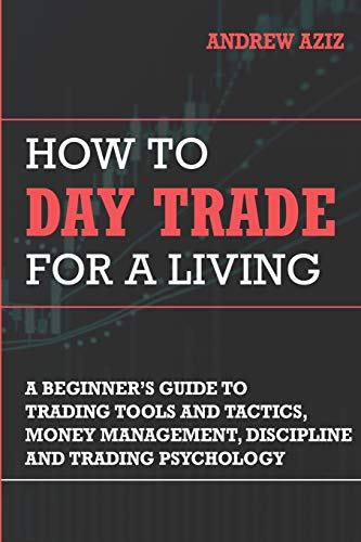 How to Day Trade for a Living: A Beginner's Guide to Trading Tools and Tactics, Money Management, Discipline and Trading Psychology (Stock Market Trading and Investing)