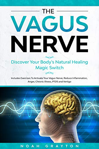 Vagus Nerve: Discover Your Body's Natural Healing Magic Switch. Includes Exercises To Activate Your Vagus Nerve, Reduce Inflammation, Anger, Chronic Illness, PTDS And Vertigo.