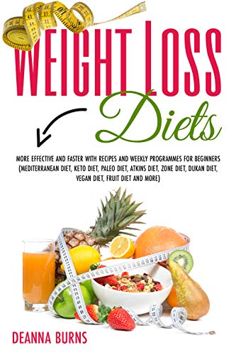 WEIGHT LOSS DIETS: MORE EFFECTIVE AND FASTER WITH RECIPES AND WEEKLY PROGRAMMES FOR BEGINNERS(MEDITERRANEAN DIET,KETO DIET,PALEO DIET,ATKINSDIET,ZONE DIET,DUKAN DIET,VEGAN DIET, FRUIT DIET AND MORE)