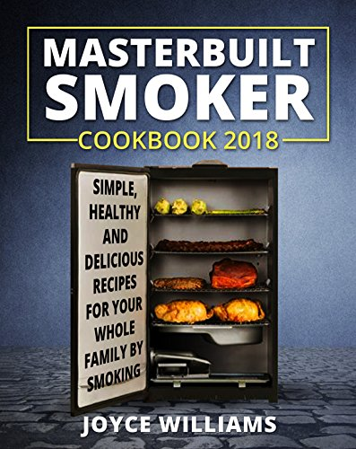Masterbuilt Smoker Cookbook 2018: Simple, Healthy and Delicious Electric Smoker Recipes for Your Whole Family by Smoking or Grilling