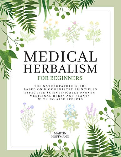 MEDICAL HERBALISM FOR BEGINNERS: The Naturopathic Guide Based on Biochemistry Principles   Effective Scientifically Proven Medicinal Herbs and Plants with No Side Effects