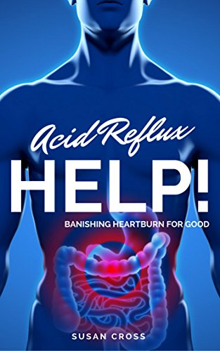 Acid Reflux Help!: Banishing Heartburn for Good