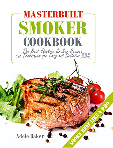 Masterbuilt Smoker Cookbook: The Best Electric Smoker Recipes and Technique for Easy and Delicious BBQ