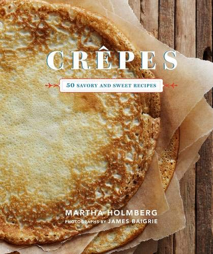 Crepes: 50 Savory and Sweet Recipes (Dessert Cookbook, French Cookbook, Crepe Cookbook)
