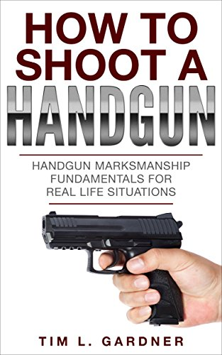 HOW TO SHOOT A HANDGUN: Handgun Marksmanship Fundamentals for Real Life Situations