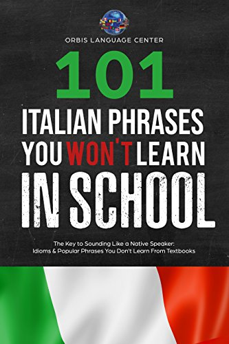 101 Italian Phrases You Won't Learn in School: The Key to Sounding Like a Native Speaker: Idioms & Popular Phrases You Don't Learn from Textbooks. Rapidly Increase Your Vocabulary (Beginner--Fluent)