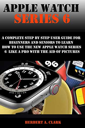 APPLE WATCH SERIES 6: A Complete Step By Step User Guide For Beginners And Seniors To Learn How To Use The Apple Watch Series 6 Like A Pro With The Aid Of Pictures