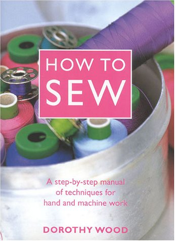 How to Sew: A Step-by-Step Manual of Techniques for Hand and Machine Work