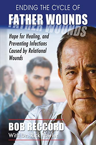 Ending the Cycle of Father Wounds: Hope for Healing, and Preventing Infections Caused by Relational Wounds