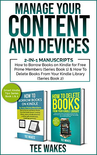 Manage Your Content and Devices: 2-in-1 Manuscripts: How to Borrow Books on Kindle for Free Prime Members(Series Book 1) & How to Delete Books From Your ... Library (series book 2) (Smart Kindle Tips)
