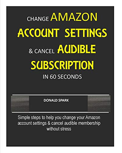 CHANGE AMAZON ACCOUNT SETTINGS & CANCEL AUDIBLE SUBSCRIPTION IN 60 SECONDS: Simple steps to help you change your Amazon account settings & cancel audible membership without stress
