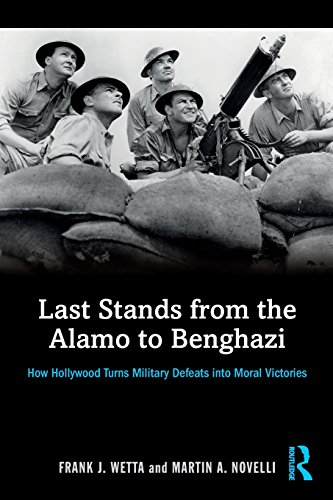 Last Stands from the Alamo to Benghazi: How Hollywood Turns Military Defeats into Moral Victories