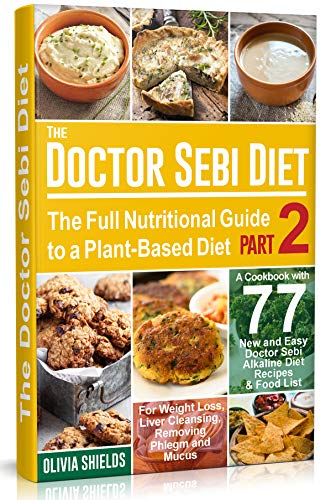 The Doctor Sebi Diet: The Full Nutritional Guide to a Plant-Based Diet + A Cookbook with 77 New and Easy Doctor Sebi Alkaline Diet Recipes & Food List for Weight Loss, Liver Cleansing , PART 2