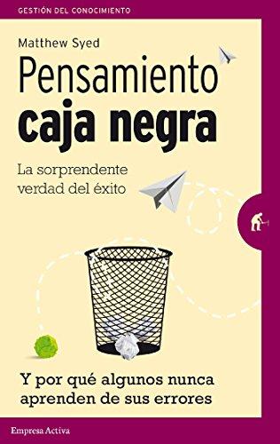 Pensamiento Caja Negra: La sorprendente verdad del éxito (y por qué algunos nunca aprenden de sus errores) (Gestión del conocimiento) (Spanish Edition)