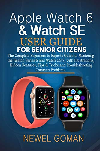 APPLE WATCH 6 & WATCH SE USER GUIDE FOR SENIOR CITIZENS: The Complete Beginners to Experts Guide to Mastering the iWatch Series 6 and Watch OS7, With Illustrations, Hidden Features and Tips & Tricks
