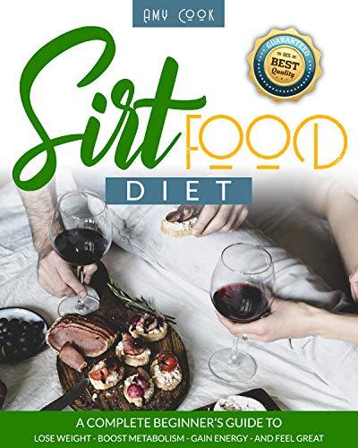 Sirtfood Diet: a Complete Beginner's Guide to Lose Weight, Boost Metabolism, Gain Energy, and Feel Great (Diet Guide Book 2)