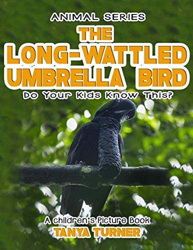THE LONG-WATTLED UMBRELLABIRD Do Your Kids Know This?: A Children's Picture Book (Amazing Creature Series) (Volume 94)