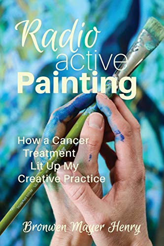 Radioactive Painting: How a Cancer Treatment Lit Up My Creative Practice