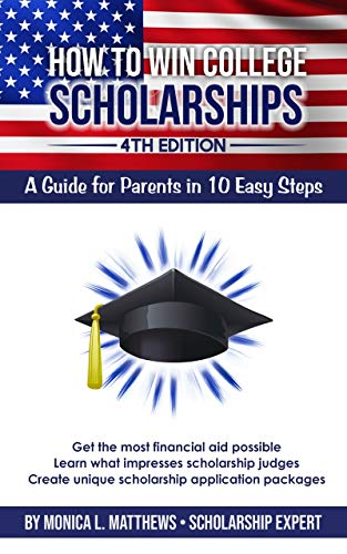 How to Win College Scholarships:  A Guide for Parents in 10 Easy Steps: 2020 4th Edition