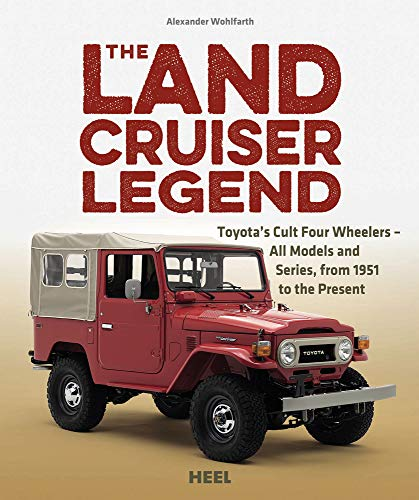 The Land Cruiser Legend: Toyota's Cult Four Wheelers - All Models and Series, from 1951 to the Present