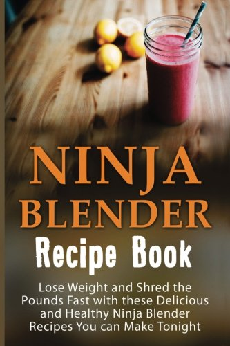 Ninja Blender Recipe Book: Lose Weight And Shred The Pounds Fast With These Delicious And Healthy Ninja Blender Recipe Book Recipes You Can Make ... Recipes, Ninja Blender Cookbook) (Volume 1)