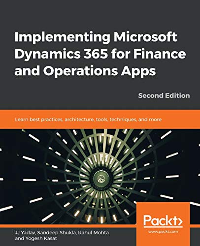 Implementing Microsoft Dynamics 365 for Finance and Operations Apps: Learn best practices, architecture, tools, techniques, and more, 2nd Edition
