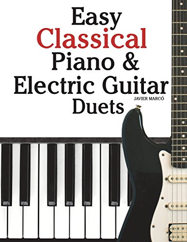 Easy Classical Piano & Electric Guitar Duets: Featuring music of Mozart, Beethoven, Vivaldi, Handel and other composers. In Standard Notation and Tableture.